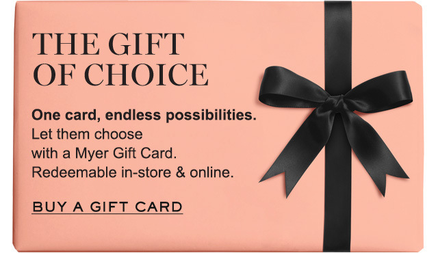 The gift of choice. One card, endless possibilities. Let them choose with a Myer Gift Card. Redeemable in-store & online. Shop now